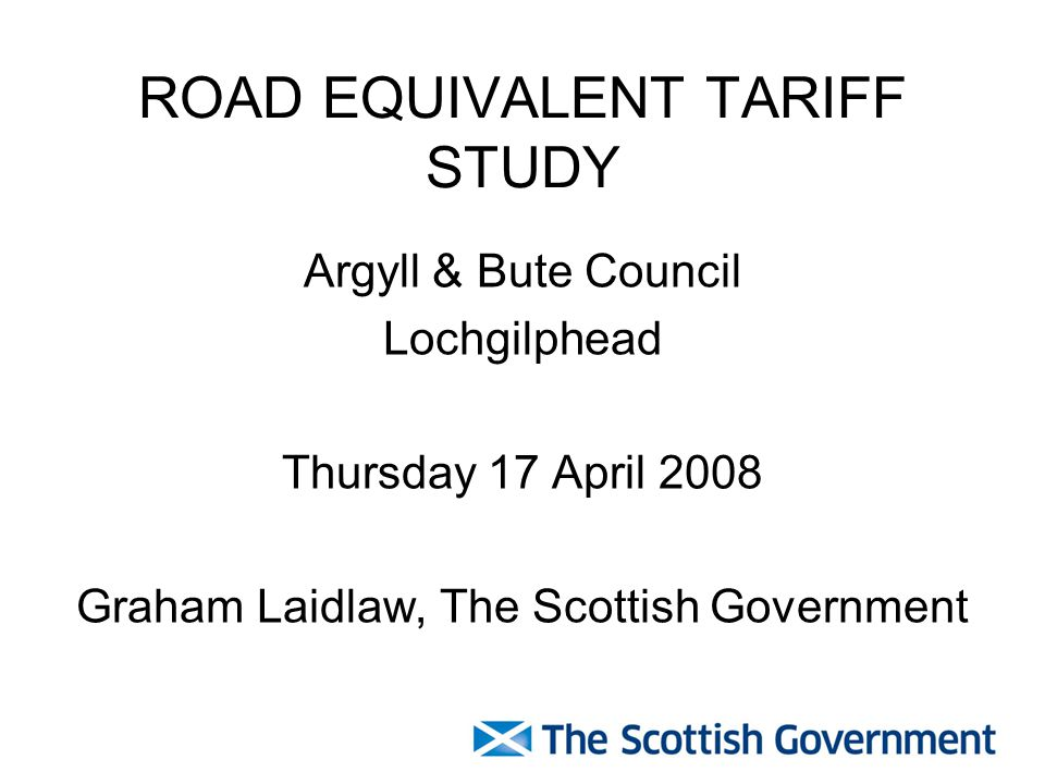 ROAD EQUIVALENT TARIFF STUDY Argyll & Bute Council Lochgilphead Thursday 17 April 2008 Graham Laidlaw, The Scottish Government