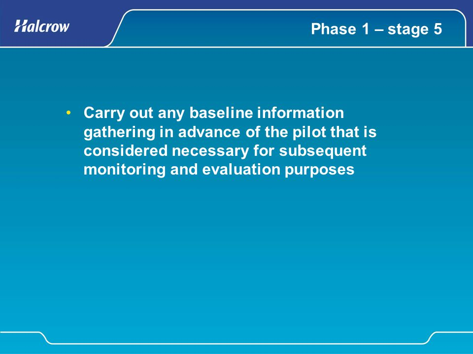 Phase 1 – stage 5 Carry out any baseline information gathering in advance of the pilot that is considered necessary for subsequent monitoring and eval