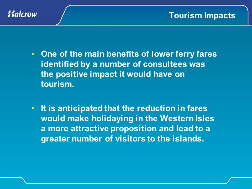 Tourism Impacts One of the main benefits of lower ferry fares identified by a number of consultees was the positive impact it would have on tourism. I