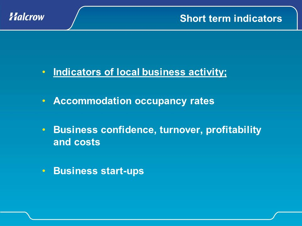 Short term indicators Indicators of local business activity; Accommodation occupancy rates Business confidence, turnover, profitability and costs Busi