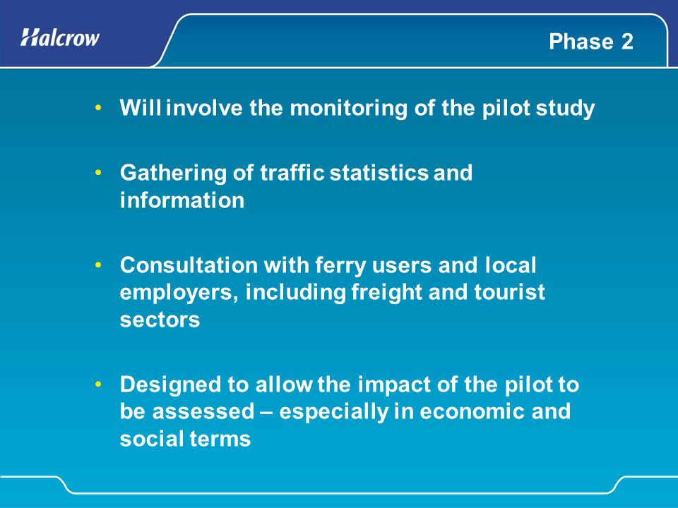 Phase 2 Will involve the monitoring of the pilot study Gathering of traffic statistics and information Consultation with ferry users and local employe