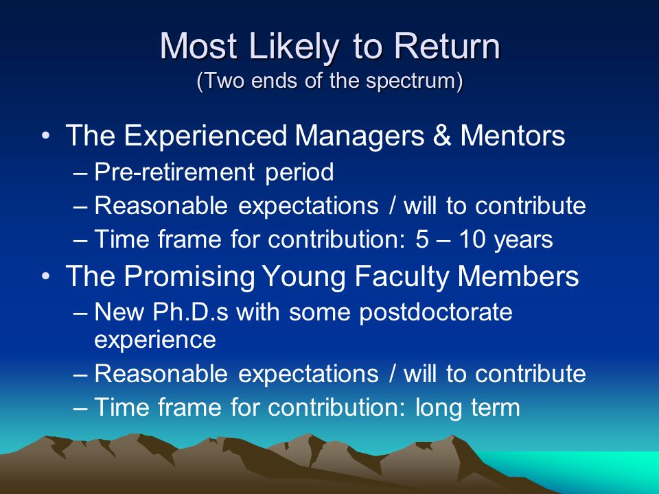 Most Likely to Return (Two ends of the spectrum) The Experienced Managers & Mentors –Pre-retirement period –Reasonable expectations / will to contribute –Time frame for contribution: 5 – 10 years The Promising Young Faculty Members –New Ph.D.s with some postdoctorate experience –Reasonable expectations / will to contribute –Time frame for contribution: long term