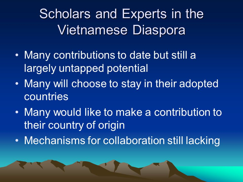 Scholars and Experts in the Vietnamese Diaspora Many contributions to date but still a largely untapped potential Many will choose to stay in their adopted countries Many would like to make a contribution to their country of origin Mechanisms for collaboration still lacking