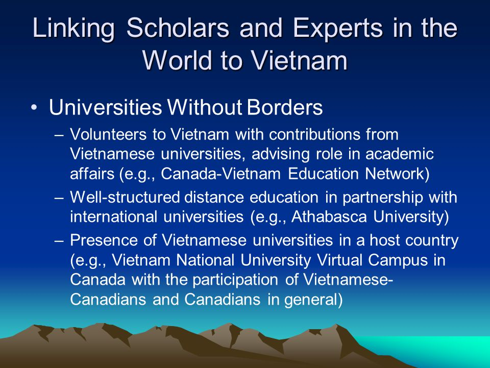 Linking Scholars and Experts in the World to Vietnam Universities Without Borders –Volunteers to Vietnam with contributions from Vietnamese universities, advising role in academic affairs (e.g., Canada-Vietnam Education Network) –Well-structured distance education in partnership with international universities (e.g., Athabasca University) –Presence of Vietnamese universities in a host country (e.g., Vietnam National University Virtual Campus in Canada with the participation of Vietnamese- Canadians and Canadians in general)