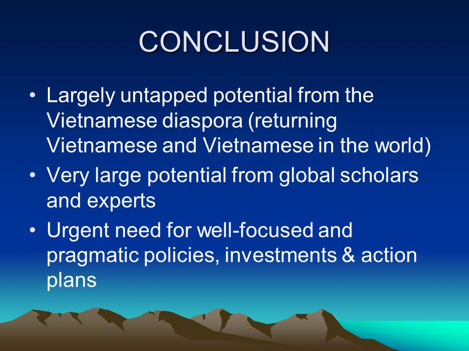 CONCLUSION Largely untapped potential from the Vietnamese diaspora (returning Vietnamese and Vietnamese in the world) Very large potential from global scholars and experts Urgent need for well-focused and pragmatic policies, investments & action plans