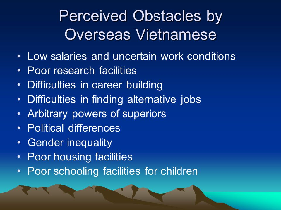 Perceived Obstacles by Overseas Vietnamese Low salaries and uncertain work conditions Poor research facilities Difficulties in career building Difficulties in finding alternative jobs Arbitrary powers of superiors Political differences Gender inequality Poor housing facilities Poor schooling facilities for children