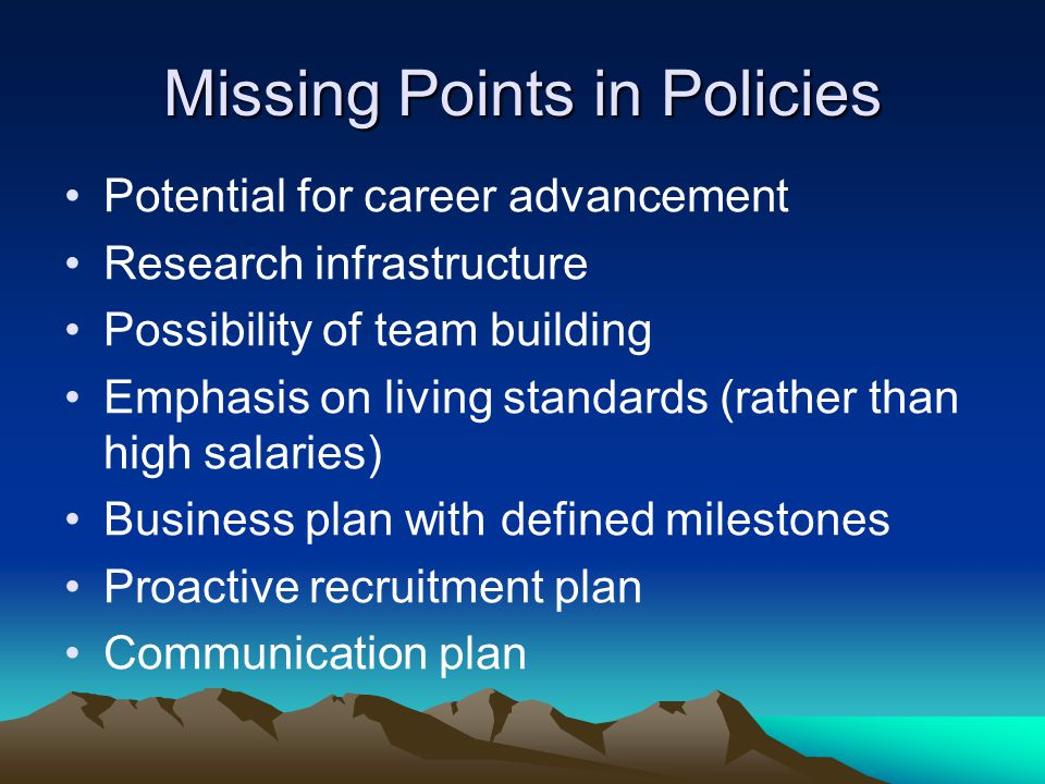 Missing Points in Policies Potential for career advancement Research infrastructure Possibility of team building Emphasis on living standards (rather than high salaries) Business plan with defined milestones Proactive recruitment plan Communication plan