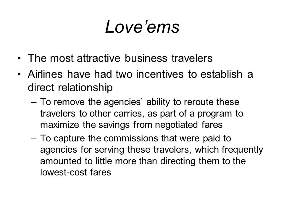Loveems The most attractive business travelers Airlines have had two incentives to establish a direct relationship –To remove the agencies ability to