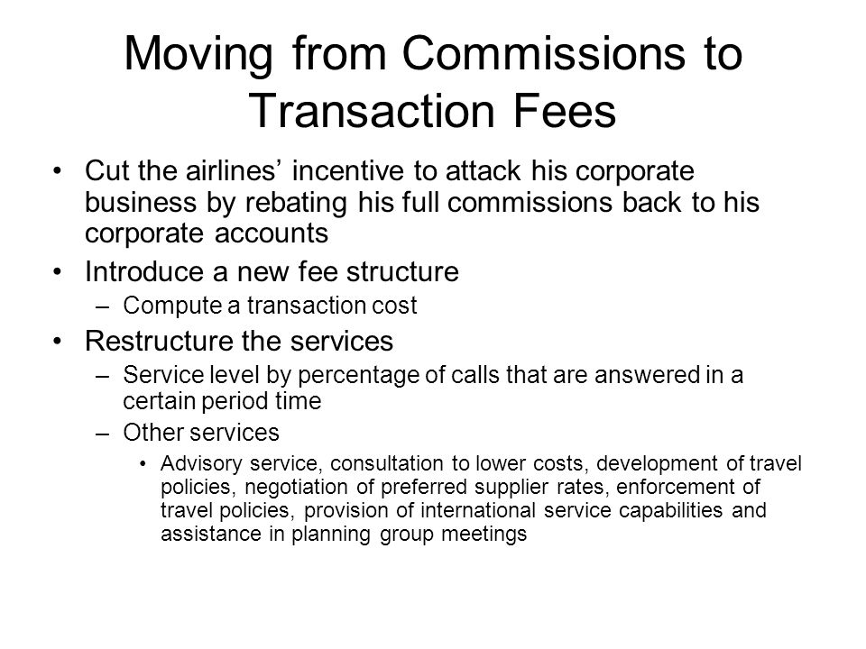 Moving from Commissions to Transaction Fees Cut the airlines incentive to attack his corporate business by rebating his full commissions back to his c