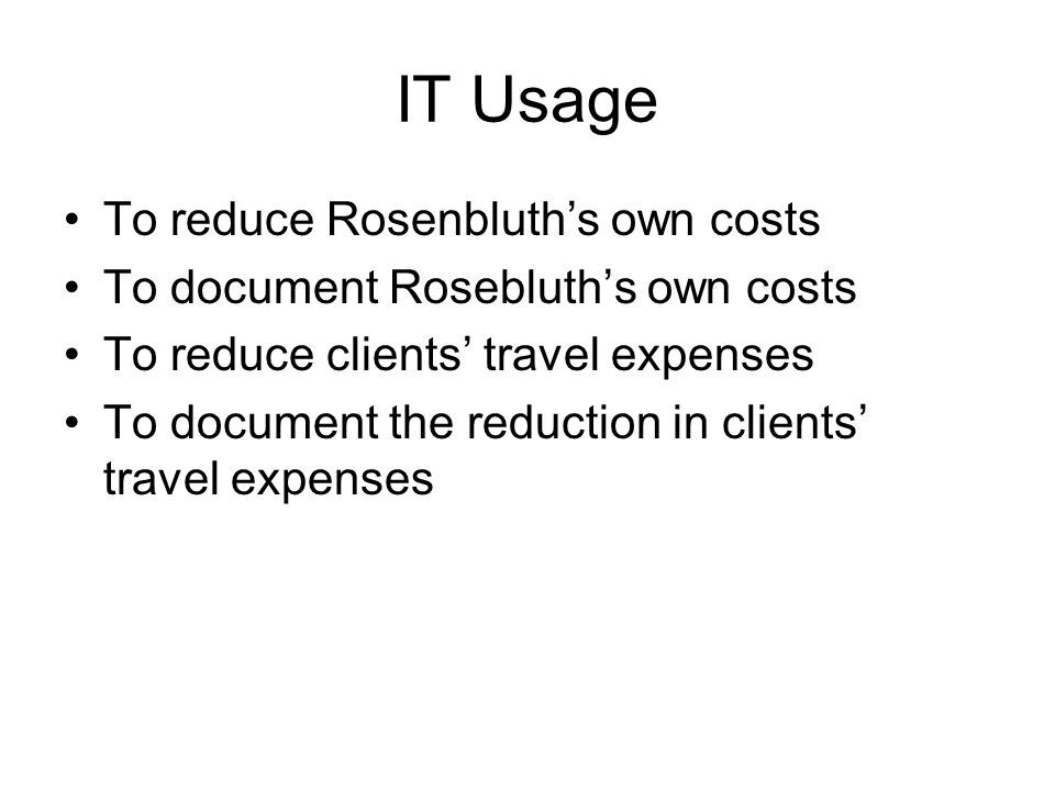 IT Usage To reduce Rosenbluths own costs To document Rosebluths own costs To reduce clients travel expenses To document the reduction in clients trave