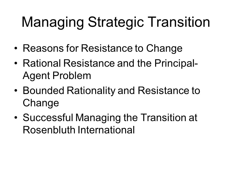 Managing Strategic Transition Reasons for Resistance to Change Rational Resistance and the Principal- Agent Problem Bounded Rationality and Resistance