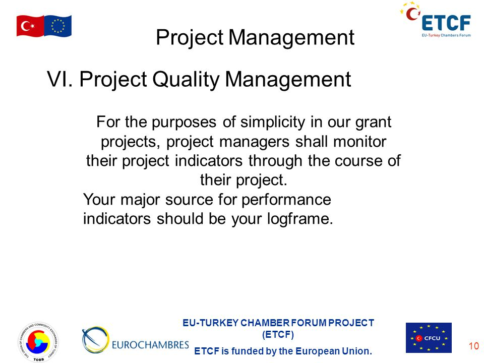 EU-TURKEY CHAMBER FORUM PROJECT (ETCF) ETCF is funded by the European Union. 10 Project Management VI. Project Quality Management For the purposes of