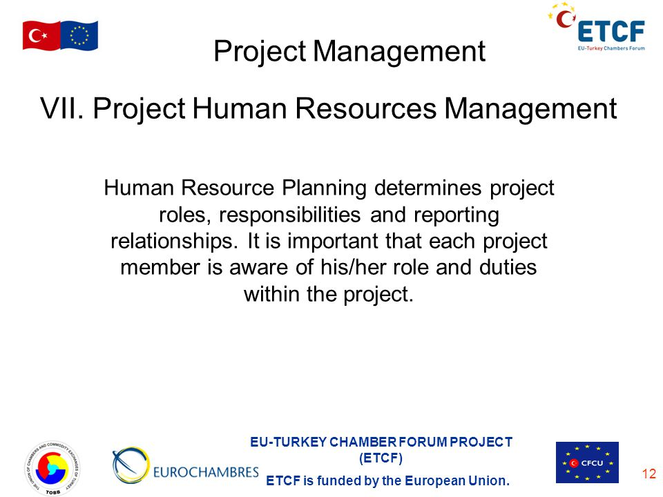 EU-TURKEY CHAMBER FORUM PROJECT (ETCF) ETCF is funded by the European Union. 12 Project Management VII. Project Human Resources Management Human Resou