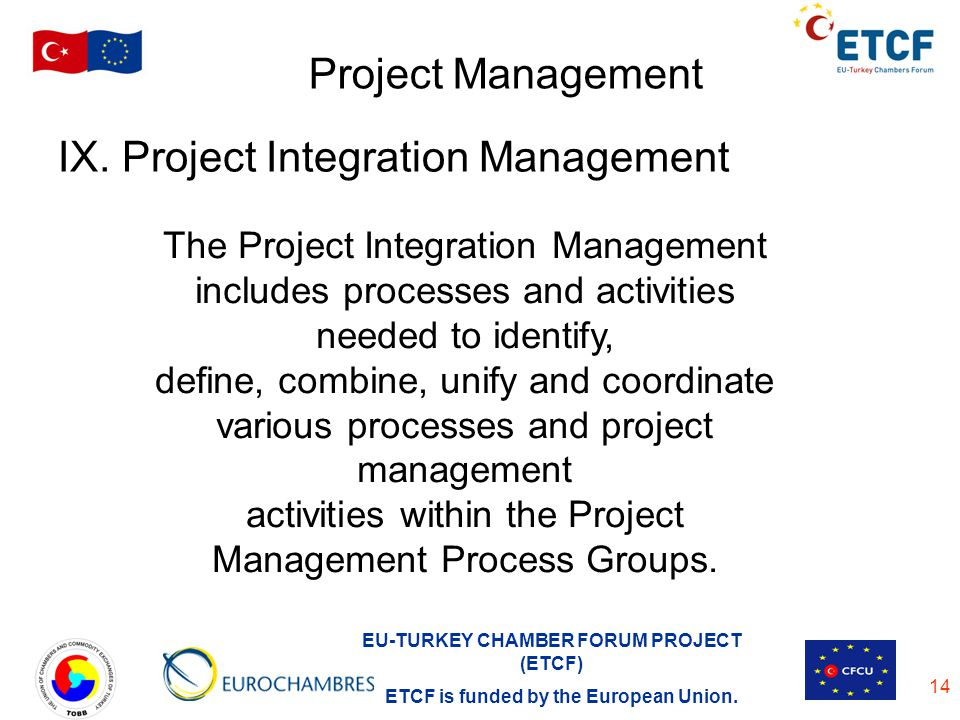 EU-TURKEY CHAMBER FORUM PROJECT (ETCF) ETCF is funded by the European Union. 14 Project Management IX. Project Integration Management The Project Inte