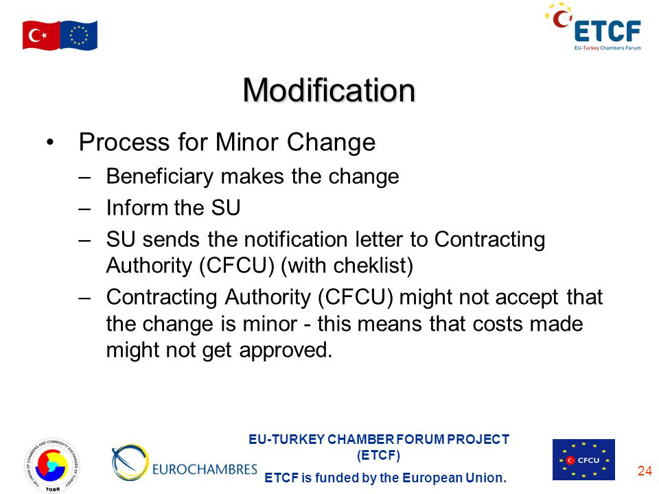 EU-TURKEY CHAMBER FORUM PROJECT (ETCF) ETCF is funded by the European Union. 24 Modification Process for Minor Change –Beneficiary makes the change –I