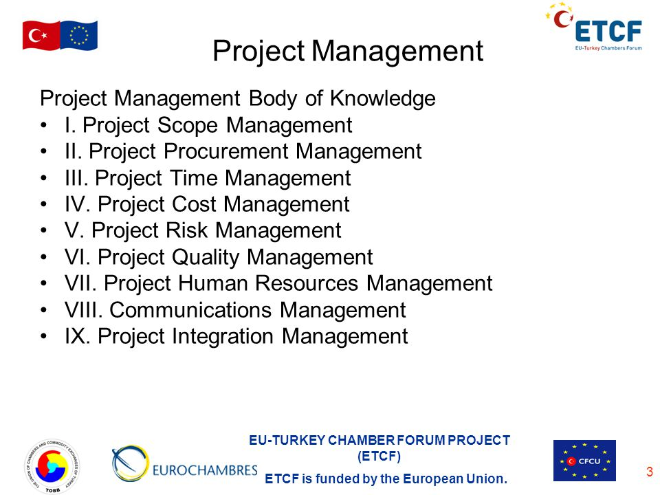 EU-TURKEY CHAMBER FORUM PROJECT (ETCF) ETCF is funded by the European Union. 3 Project Management Project Management Body of Knowledge I. Project Scop