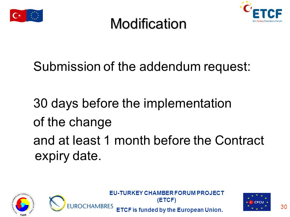 EU-TURKEY CHAMBER FORUM PROJECT (ETCF) ETCF is funded by the European Union. 30 Modification Submission of the addendum request: 30 days before the im