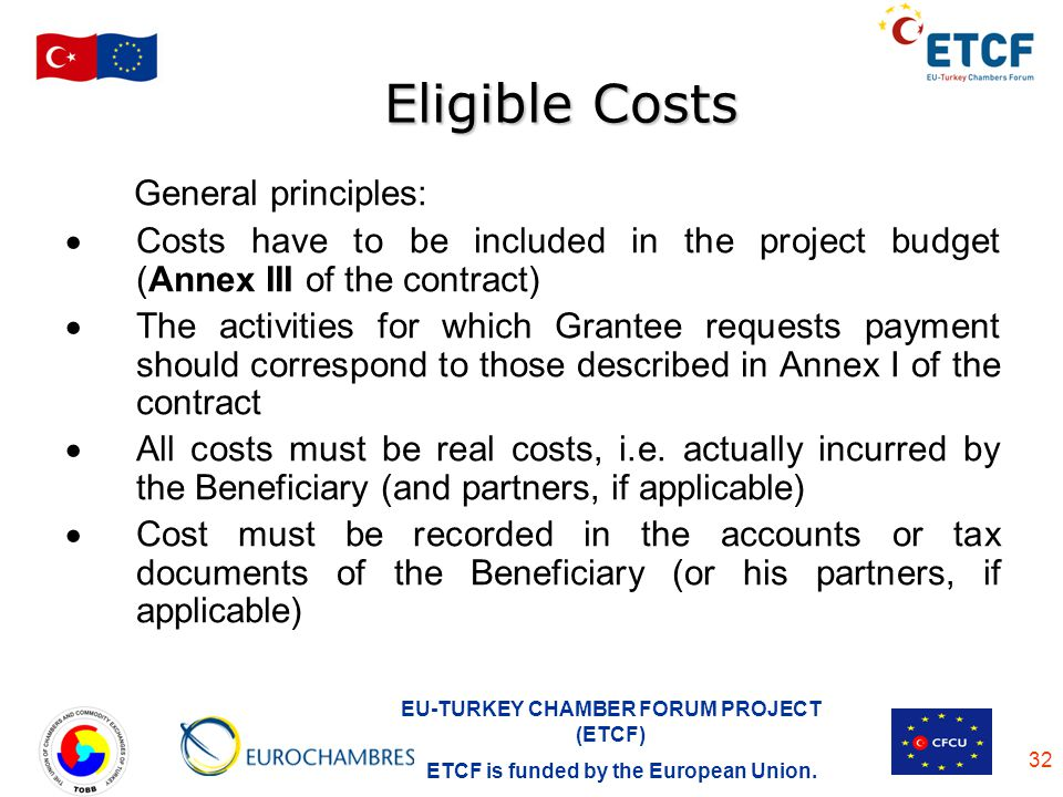 EU-TURKEY CHAMBER FORUM PROJECT (ETCF) ETCF is funded by the European Union. 32 Eligible Costs General principles: Costs have to be included in the pr