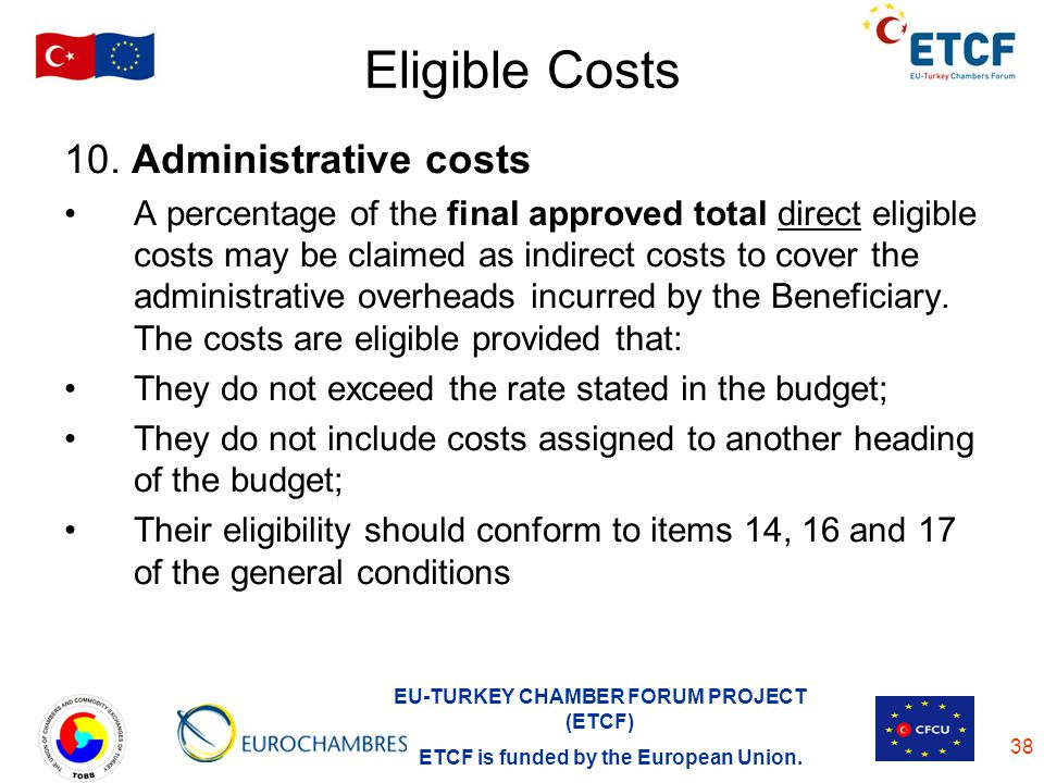 EU-TURKEY CHAMBER FORUM PROJECT (ETCF) ETCF is funded by the European Union. 38 Eligible Costs 10. Administrative costs A percentage of the final appr