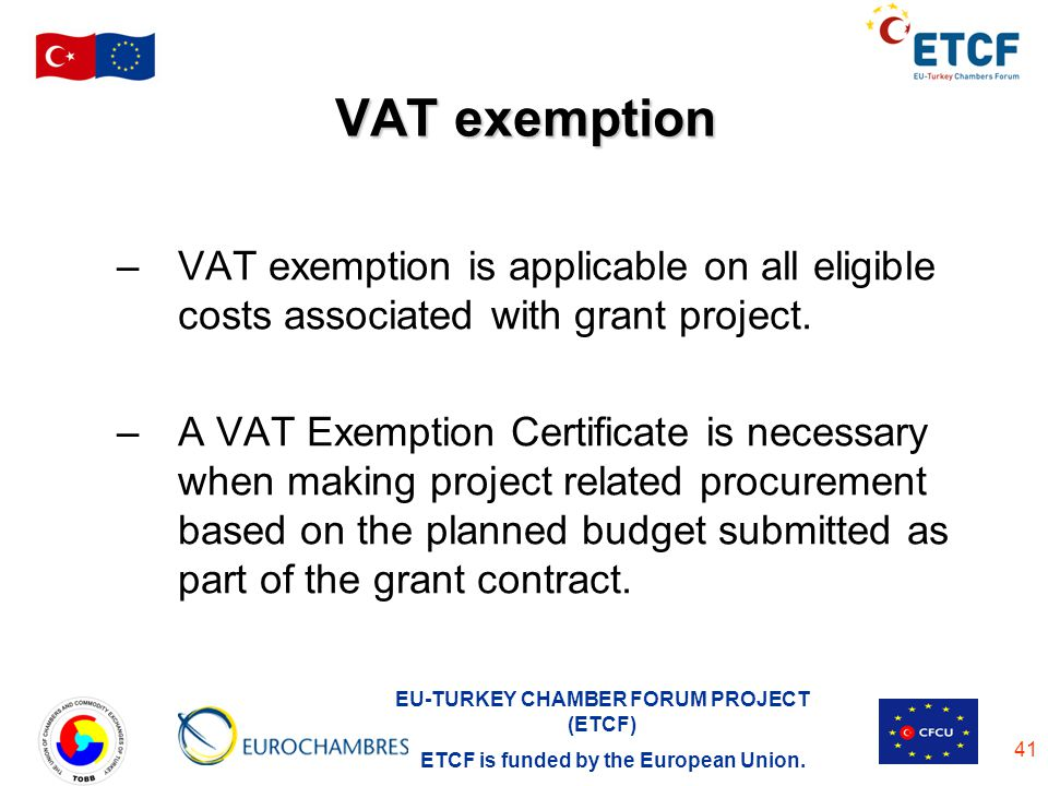 EU-TURKEY CHAMBER FORUM PROJECT (ETCF) ETCF is funded by the European Union. 41 VAT exemption –VAT exemption is applicable on all eligible costs assoc