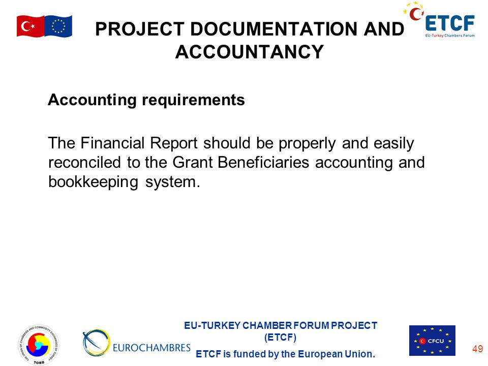 EU-TURKEY CHAMBER FORUM PROJECT (ETCF) ETCF is funded by the European Union. 49 PROJECT DOCUMENTATION AND ACCOUNTANCY Accounting requirements The Fina