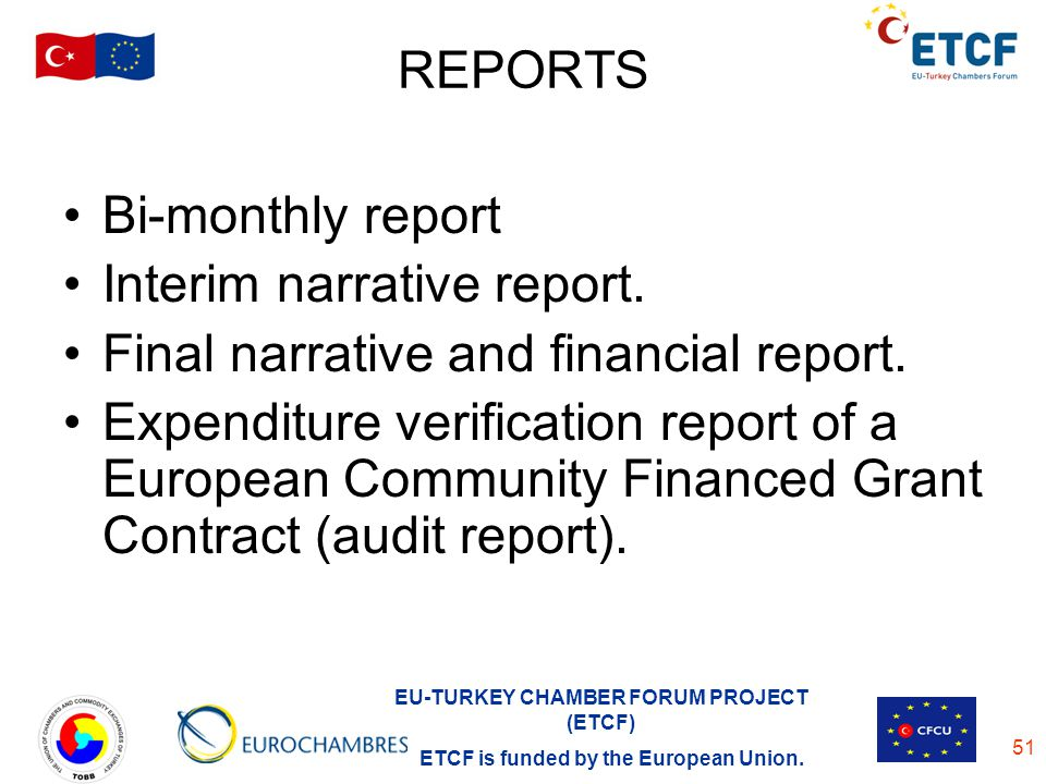 EU-TURKEY CHAMBER FORUM PROJECT (ETCF) ETCF is funded by the European Union. 51 REPORTS Bi-monthly report Interim narrative report. Final narrative an