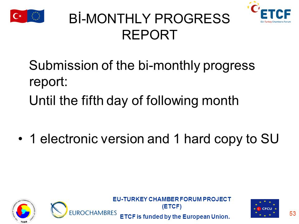 EU-TURKEY CHAMBER FORUM PROJECT (ETCF) ETCF is funded by the European Union. 53 Bİ-MONTHLY PROGRESS REPORT Submission of the bi-monthly progress repor