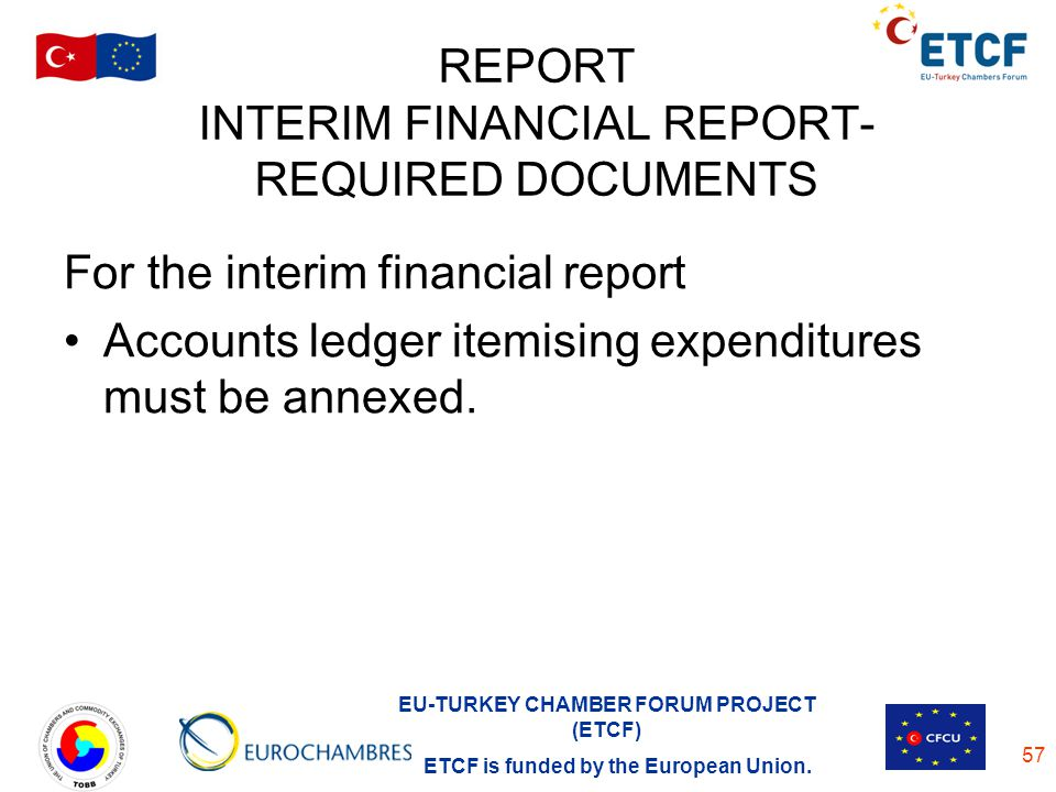 EU-TURKEY CHAMBER FORUM PROJECT (ETCF) ETCF is funded by the European Union. 57 REPORT INTERIM FINANCIAL REPORT- REQUIRED DOCUMENTS For the interim fi