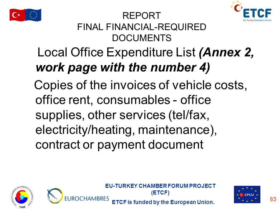 EU-TURKEY CHAMBER FORUM PROJECT (ETCF) ETCF is funded by the European Union. 63 REPORT FINAL FINANCIAL-REQUIRED DOCUMENTS Local Office Expenditure Lis