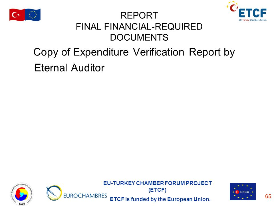 EU-TURKEY CHAMBER FORUM PROJECT (ETCF) ETCF is funded by the European Union. 65 REPORT FINAL FINANCIAL-REQUIRED DOCUMENTS Copy of Expenditure Verifica