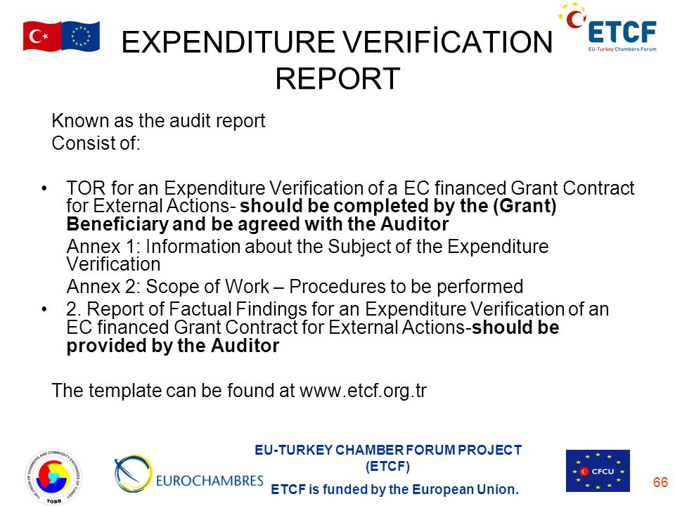 EU-TURKEY CHAMBER FORUM PROJECT (ETCF) ETCF is funded by the European Union. 66 EXPENDITURE VERIFİCATION REPORT Known as the audit report Consist of: