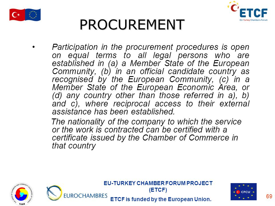 EU-TURKEY CHAMBER FORUM PROJECT (ETCF) ETCF is funded by the European Union. 69 PROCUREMENT Participation in the procurement procedures is open on equ