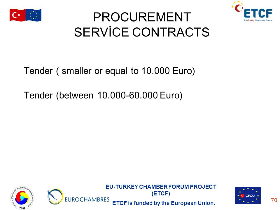 EU-TURKEY CHAMBER FORUM PROJECT (ETCF) ETCF is funded by the European Union. 70 PROCUREMENT SERVİCE CONTRACTS Tender ( smaller or equal to 10.000 Euro