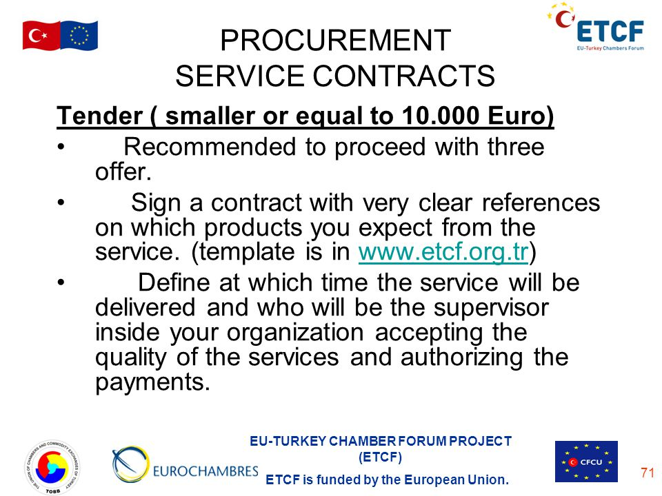EU-TURKEY CHAMBER FORUM PROJECT (ETCF) ETCF is funded by the European Union. 71 PROCUREMENT SERVICE CONTRACTS Tender ( smaller or equal to 10.000 Euro