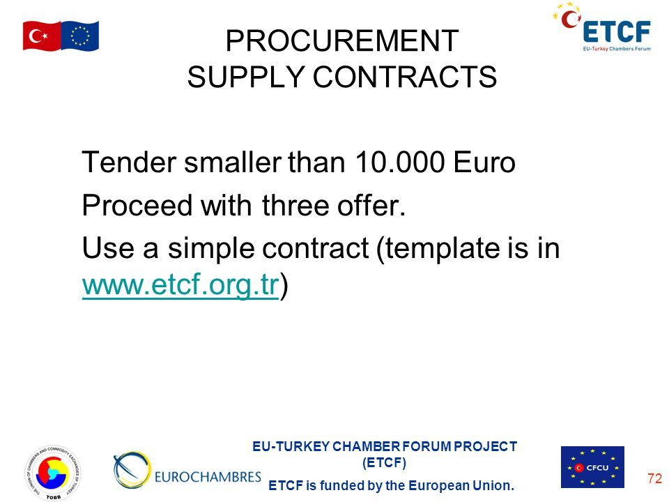 EU-TURKEY CHAMBER FORUM PROJECT (ETCF) ETCF is funded by the European Union. 72 PROCUREMENT SUPPLY CONTRACTS Tender smaller than 10.000 Euro Proceed w