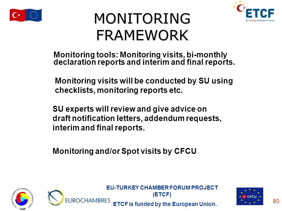 EU-TURKEY CHAMBER FORUM PROJECT (ETCF) ETCF is funded by the European Union. 80 MONITORING FRAMEWORK Monitoring tools: Monitoring visits, bi-monthly d