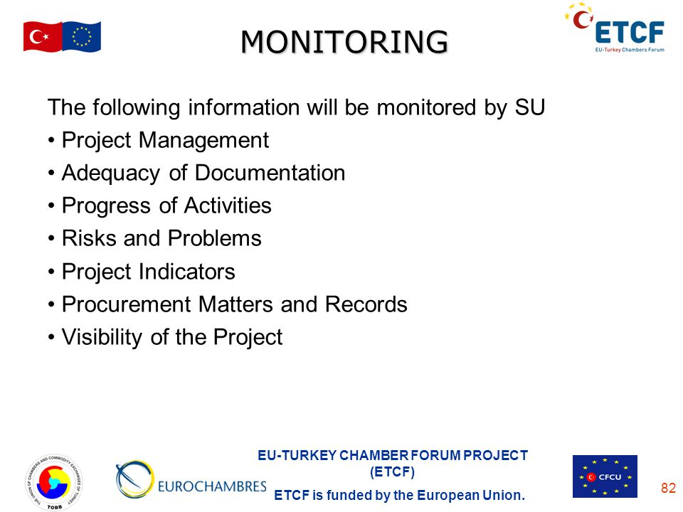 EU-TURKEY CHAMBER FORUM PROJECT (ETCF) ETCF is funded by the European Union. 82 MONITORING The following information will be monitored by SU Project M
