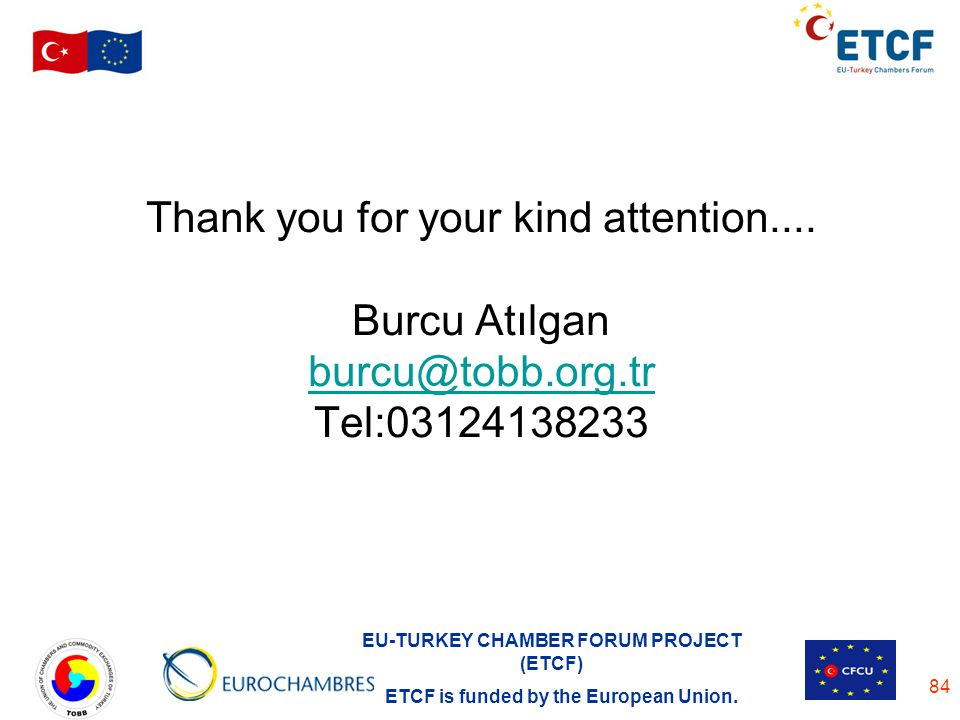 EU-TURKEY CHAMBER FORUM PROJECT (ETCF) ETCF is funded by the European Union. 84 Thank you for your kind attention.... Burcu Atılgan burcu@tobb.org.tr