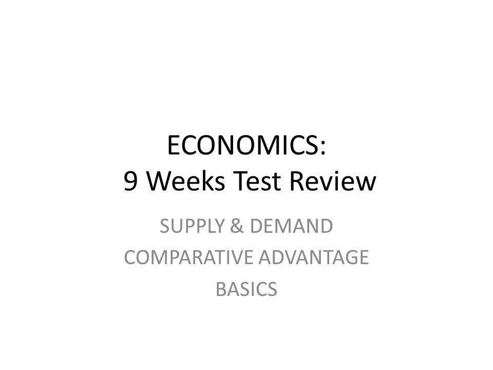 ECONOMICS: 9 Weeks Test Review SUPPLY & DEMAND COMPARATIVE ADVANTAGE BASICS