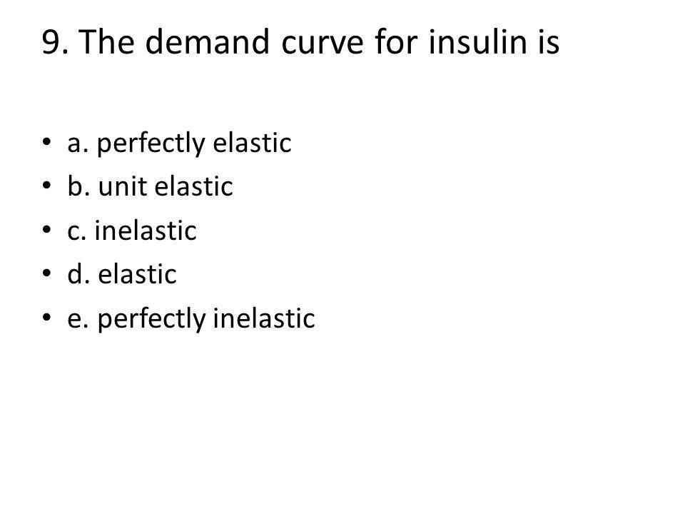 9. The demand curve for insulin is a. perfectly elastic b.