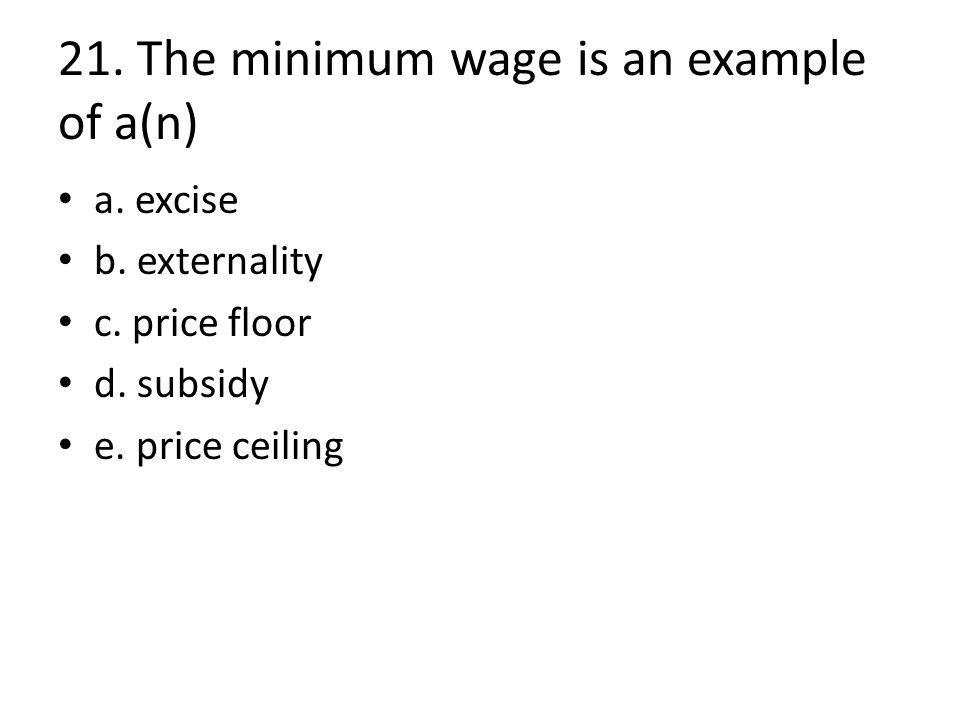 21. The minimum wage is an example of a(n) a. excise b.