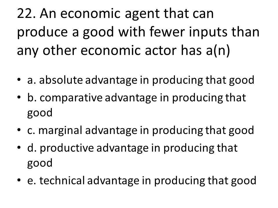22. An economic agent that can produce a good with fewer inputs than any other economic actor has a(n) a. absolute advantage in producing that good b.