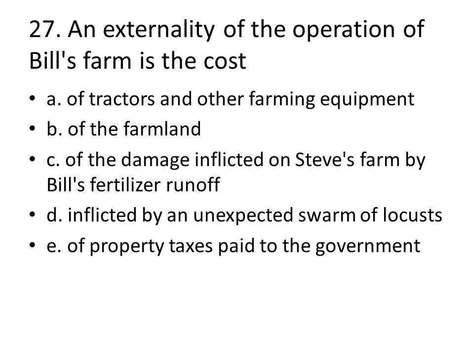 27. An externality of the operation of Bill s farm is the cost a.