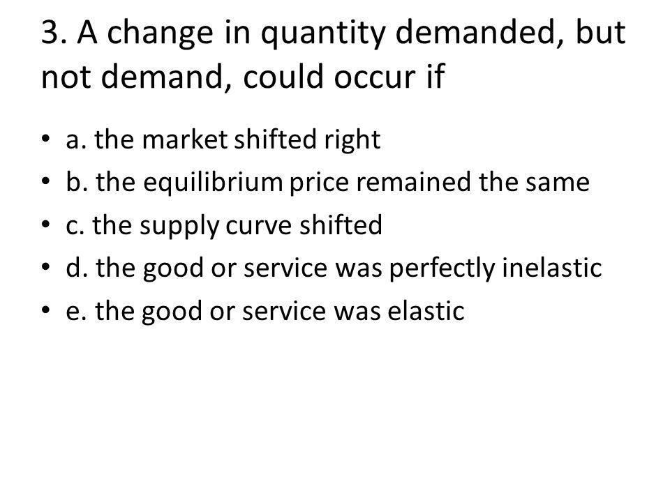 3. A change in quantity demanded, but not demand, could occur if a.