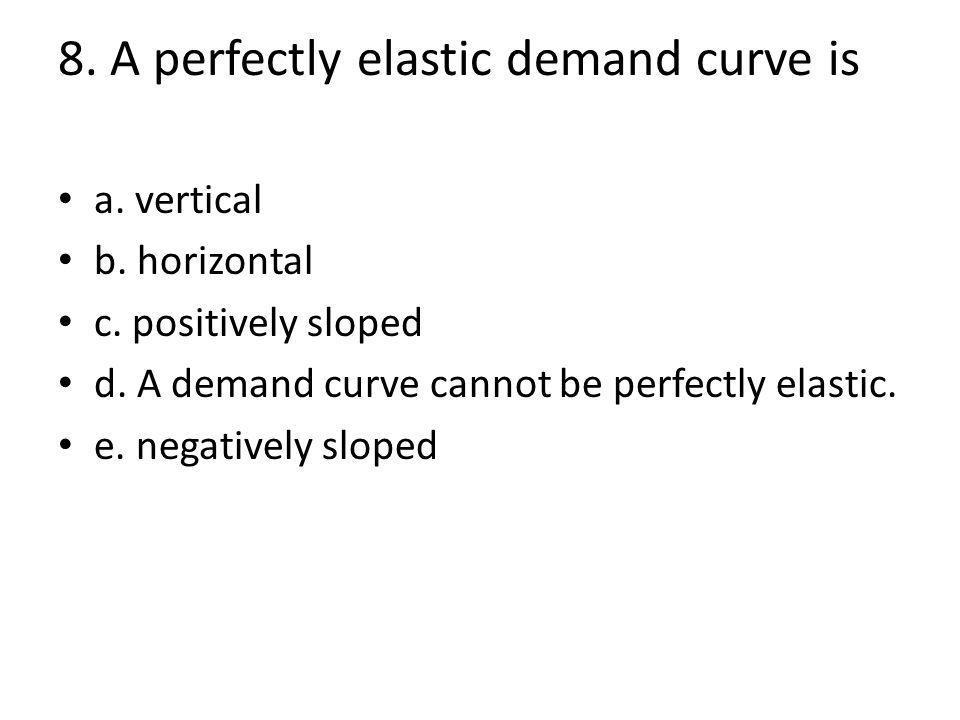 8. A perfectly elastic demand curve is a. vertical b.
