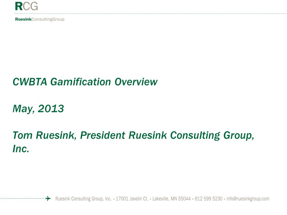 CWBTA Gamification Overview May, 2013 Tom Ruesink, President Ruesink Consulting Group, Inc.