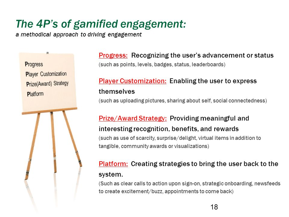 The 4Ps of gamified engagement: a methodical approach to driving engagement 18 Progress: Recognizing the users advancement or status (such as points, levels, badges, status, leaderboards) Player Customization: Enabling the user to express themselves (such as uploading pictures, sharing about self, social connectedness) Prize/Award Strategy: Providing meaningful and interesting recognition, benefits, and rewards (such as use of scarcity, surprise/delight, virtual items in addition to tangible, community awards or visualizations) Platform: Creating strategies to bring the user back to the system.