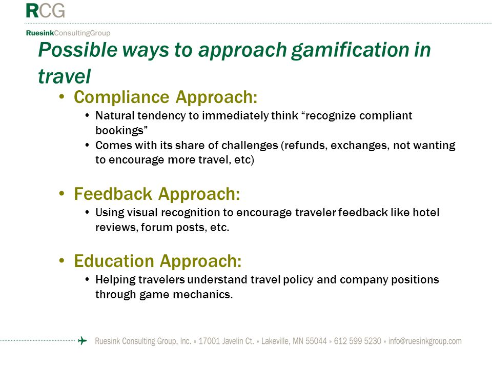 Possible ways to approach gamification in travel Compliance Approach: Natural tendency to immediately think recognize compliant bookings Comes with its share of challenges (refunds, exchanges, not wanting to encourage more travel, etc) Feedback Approach: Using visual recognition to encourage traveler feedback like hotel reviews, forum posts, etc.