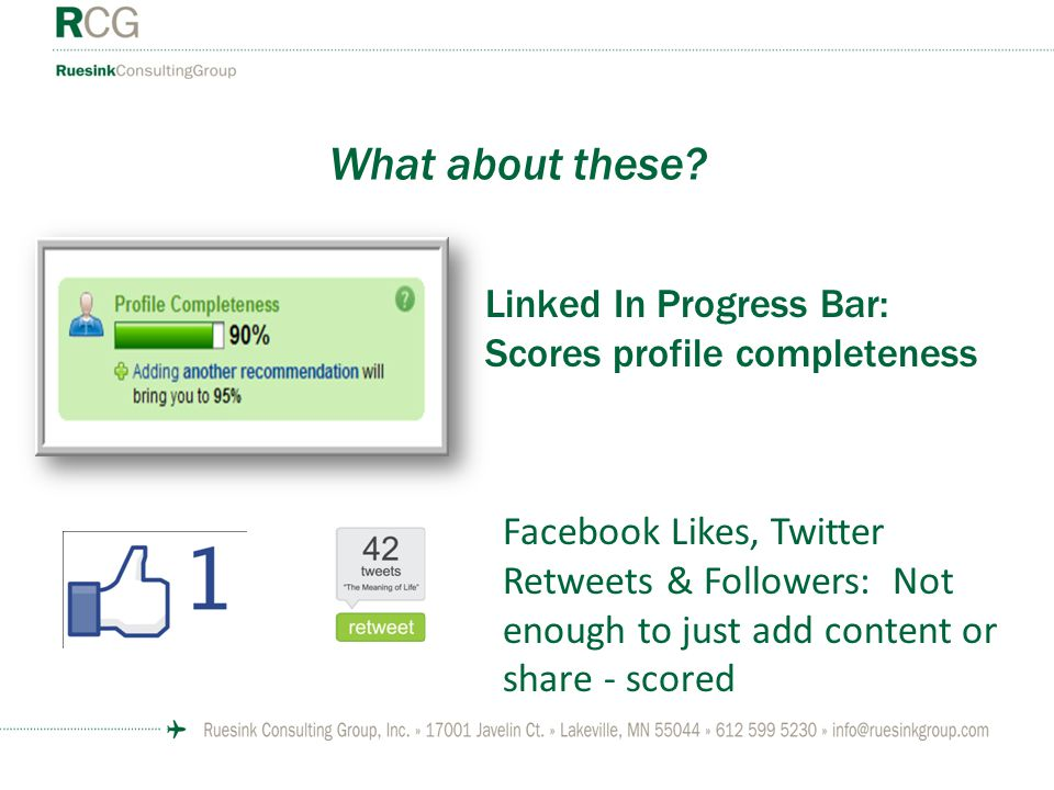 What about these? Linked In Progress Bar: Scores profile completeness Facebook Likes, Twitter Retweets & Followers: Not enough to just add content or