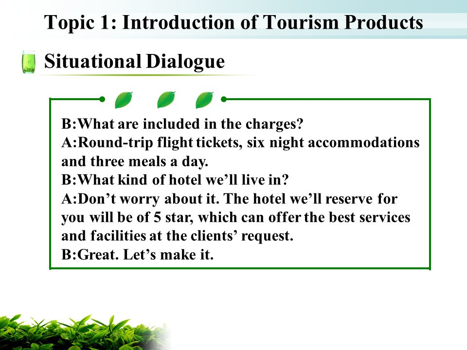 Topic 1: Introduction of Tourism Products Situational Dialogue B:What are included in the charges? A:Round-trip flight tickets, six night accommodatio